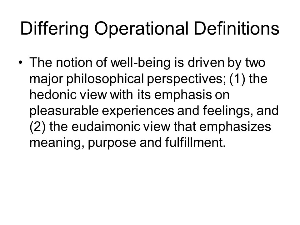 Differing Operational Definitions The notion of well-being is driven by two major philosophical perspectives; (1) the hedonic view with its emphasis on pleasurable experiences and feelings, and (2) the eudaimonic view that emphasizes meaning, purpose and fulfillment.