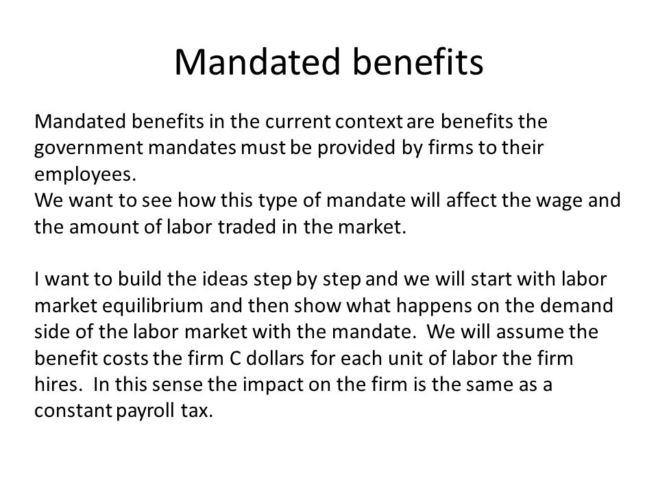 Mandated benefits Mandated benefits in the current context are benefits the government mandates must be provided by firms to their employees.
