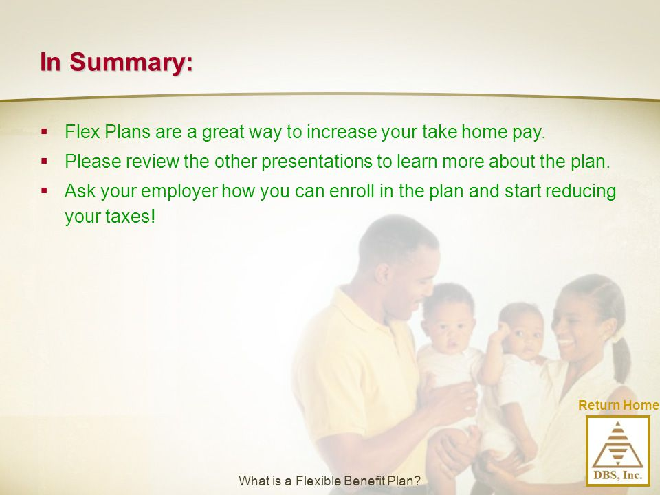 In Summary:  Flex Plans are a great way to increase your take home pay.  Please review the other presentations to learn more about the plan.  Ask y