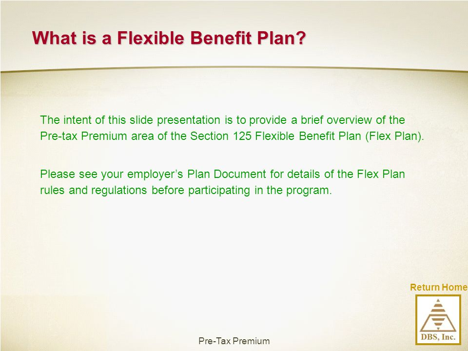 Return Home The intent of this slide presentation is to provide a brief overview of the Pre-tax Premium area of the Section 125 Flexible Benefit Plan