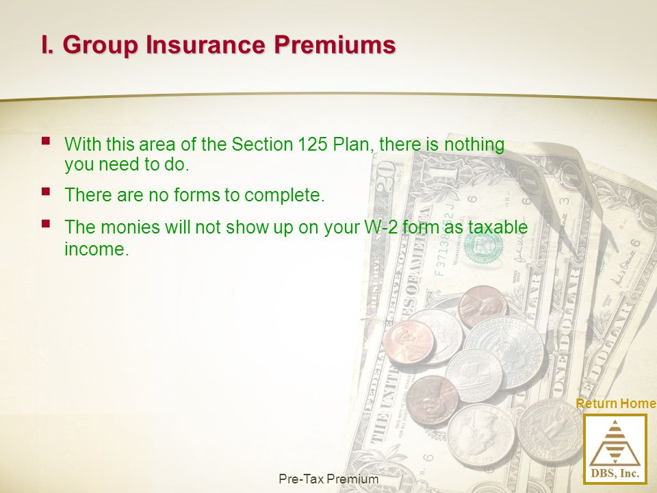 I. Group Insurance Premiums  With this area of the Section 125 Plan, there is nothing you need to do.  There are no forms to complete.  The monies