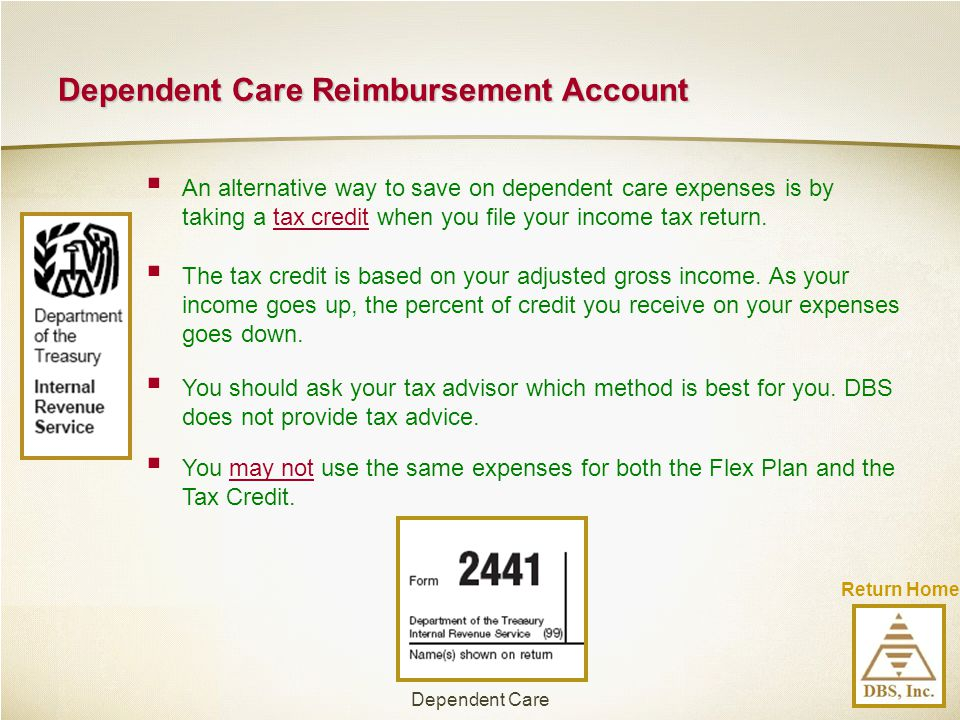 Return Home Dependent Care Reimbursement Account  An alternative way to save on dependent care expenses is by taking a tax credit when you file your