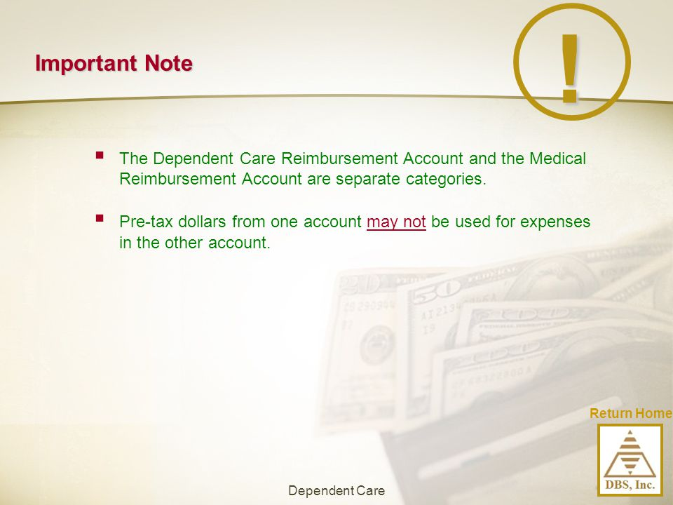 Important Note  The Dependent Care Reimbursement Account and the Medical Reimbursement Account are separate categories. !  Pre-tax dollars from one