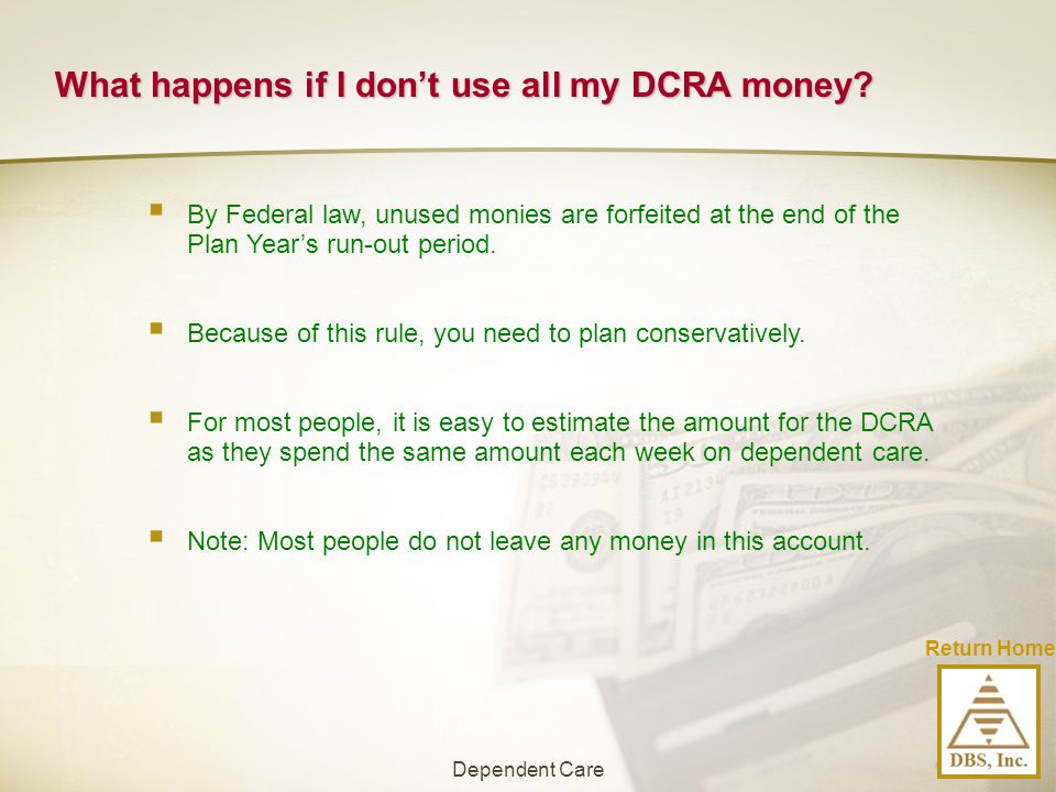 What happens if I don't use all my DCRA money?  By Federal law, unused monies are forfeited at the end of the Plan Year's run-out period.  Because o