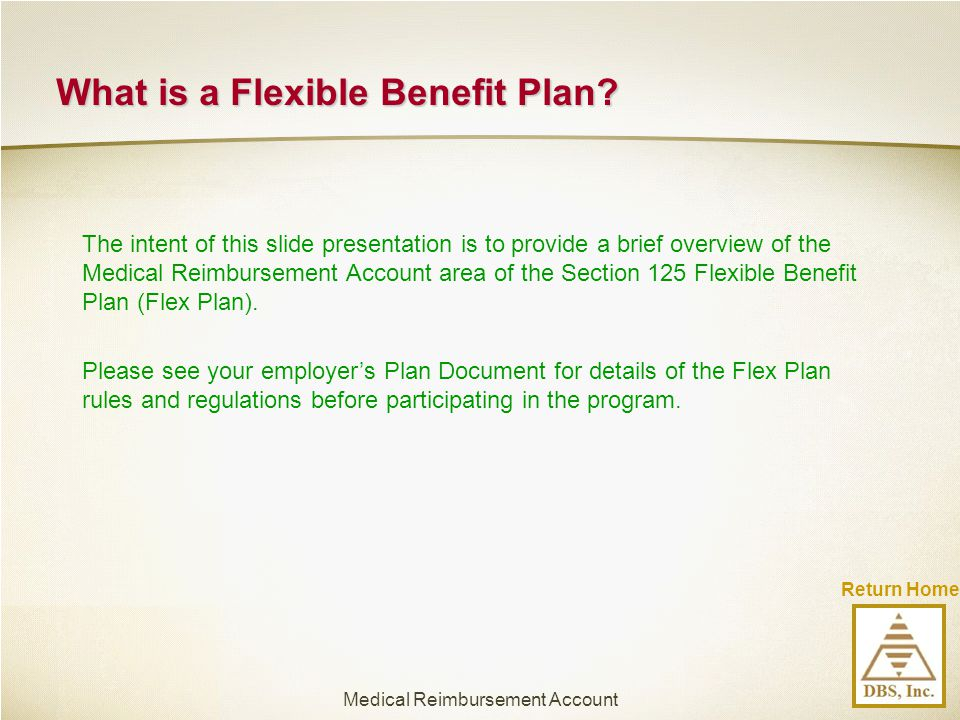 Return Home The intent of this slide presentation is to provide a brief overview of the Medical Reimbursement Account area of the Section 125 Flexible