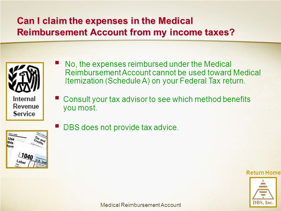 Can I claim the expenses in the Medical Reimbursement Account from my income taxes?  No, the expenses reimbursed under the Medical Reimbursement Acco