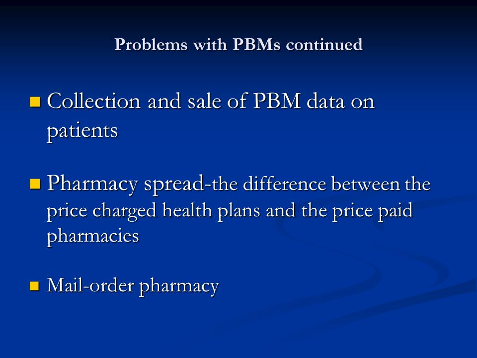 Problems with PBMs continued Collection and sale of PBM data on patients Collection and sale of PBM data on patients Pharmacy spread- the difference b