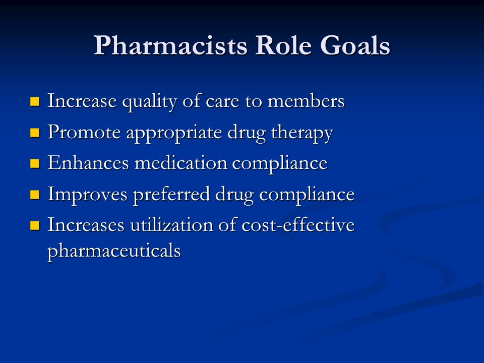 Pharmacists Role Goals Increase quality of care to members Increase quality of care to members Promote appropriate drug therapy Promote appropriate dr