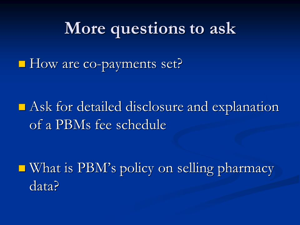 More questions to ask How are co-payments set? How are co-payments set? Ask for detailed disclosure and explanation of a PBMs fee schedule Ask for det