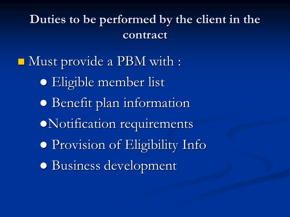 Duties to be performed by the client in the contract Must provide a PBM with : Must provide a PBM with : ● Eligible member list ● Eligible member list