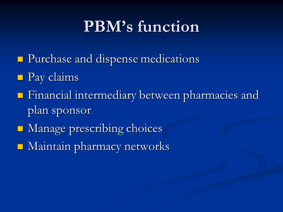 PBM's function Purchase and dispense medications Purchase and dispense medications Pay claims Pay claims Financial intermediary between pharmacies and