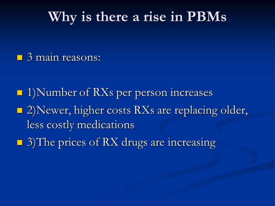 Why is there a rise in PBMs 3 main reasons: 3 main reasons: 1)Number of RXs per person increases 1)Number of RXs per person increases 2)Newer, higher