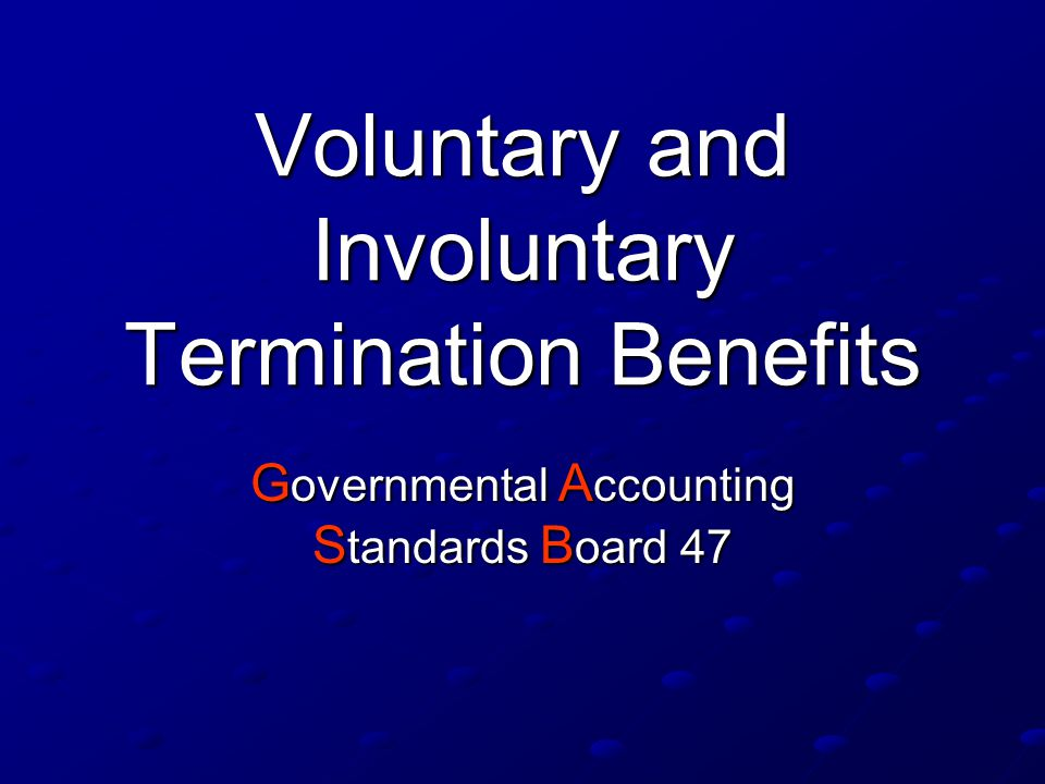 Voluntary and Involuntary Termination Benefits G overnmental A ccounting S tandards B oard 47