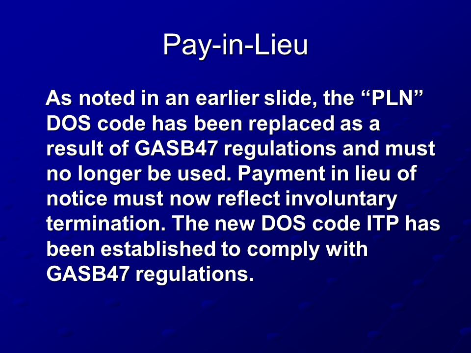 Pay-in-Lieu As noted in an earlier slide, the PLN DOS code has been replaced as a result of GASB47 regulations and must no longer be used.