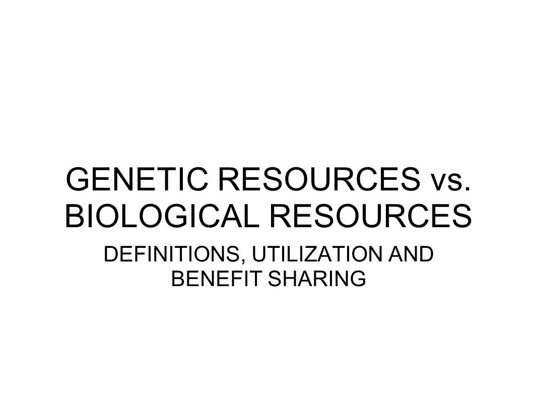 GENETIC RESOURCES vs. BIOLOGICAL RESOURCES DEFINITIONS, UTILIZATION AND BENEFIT SHARING
