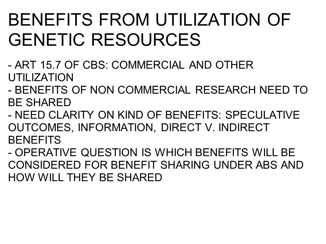 BENEFITS FROM UTILIZATION OF GENETIC RESOURCES - ART 15.7 OF CBS: COMMERCIAL AND OTHER UTILIZATION - BENEFITS OF NON COMMERCIAL RESEARCH NEED TO BE SHARED - NEED CLARITY ON KIND OF BENEFITS: SPECULATIVE OUTCOMES, INFORMATION, DIRECT V.