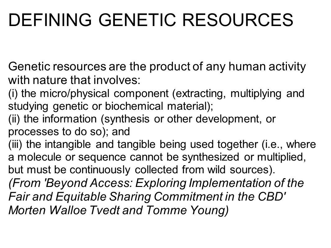 DEFINING GENETIC RESOURCES Genetic resources are the product of any human activity with nature that involves: (i) the micro/physical component (extracting, multiplying and studying genetic or biochemical material); (ii) the information (synthesis or other development, or processes to do so); and (iii) the intangible and tangible being used together (i.e., where a molecule or sequence cannot be synthesized or multiplied, but must be continuously collected from wild sources).