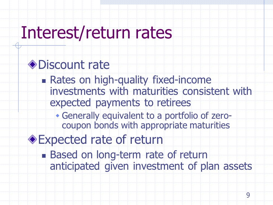 9 Interest/return rates Discount rate Rates on high-quality fixed-income investments with maturities consistent with expected payments to retirees  Generally equivalent to a portfolio of zero- coupon bonds with appropriate maturities Expected rate of return Based on long-term rate of return anticipated given investment of plan assets