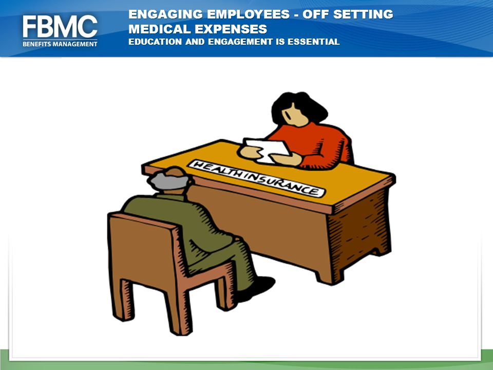 ENGAGING EMPLOYEES - OFF SETTING MEDICAL EXPENSES EDUCATION AND ENGAGEMENT IS ESSENTIAL