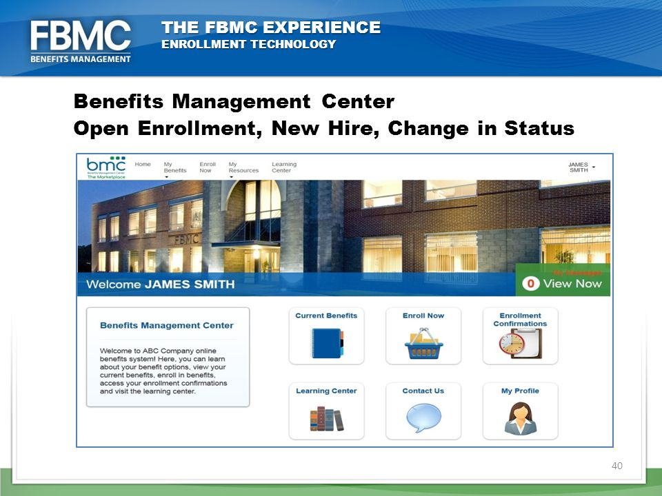 THE FBMC EXPERIENCE ENROLLMENT TECHNOLOGY Benefits Management Center Open Enrollment, New Hire, Change in Status 40