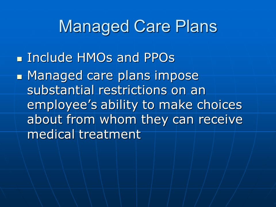 Managed Care Plans Include HMOs and PPOs Include HMOs and PPOs Managed care plans impose substantial restrictions on an employee's ability to make choices about from whom they can receive medical treatment Managed care plans impose substantial restrictions on an employee's ability to make choices about from whom they can receive medical treatment