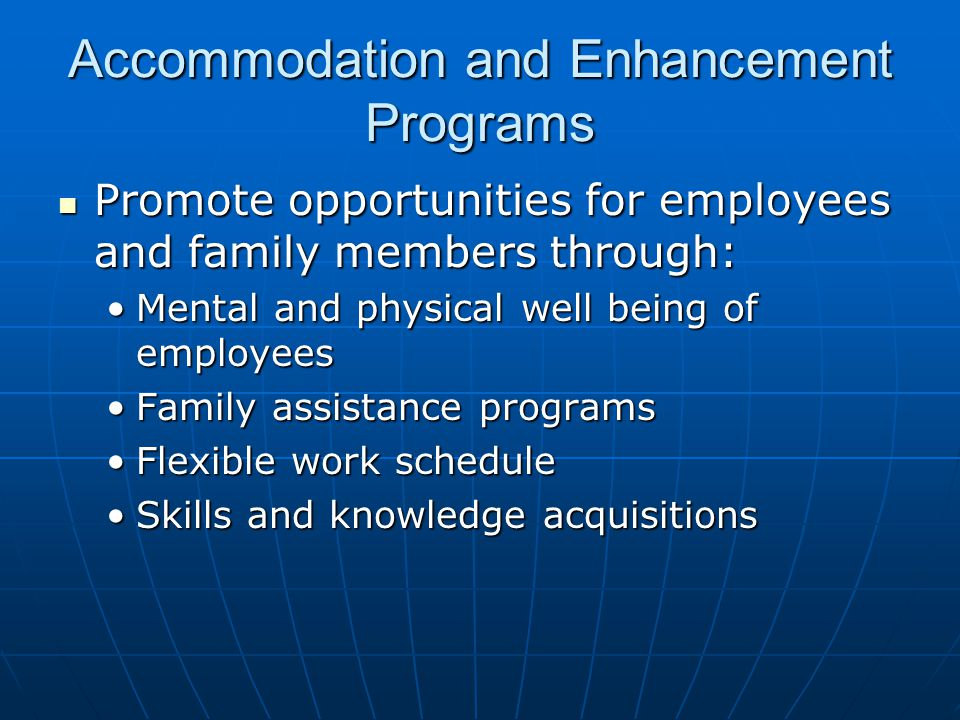 Accommodation and Enhancement Programs Promote opportunities for employees and family members through: Promote opportunities for employees and family members through: Mental and physical well being of employeesMental and physical well being of employees Family assistance programsFamily assistance programs Flexible work scheduleFlexible work schedule Skills and knowledge acquisitionsSkills and knowledge acquisitions