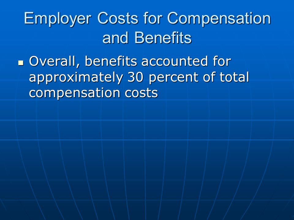 Employer Costs for Compensation and Benefits Overall, benefits accounted for approximately 30 percent of total compensation costs Overall, benefits accounted for approximately 30 percent of total compensation costs