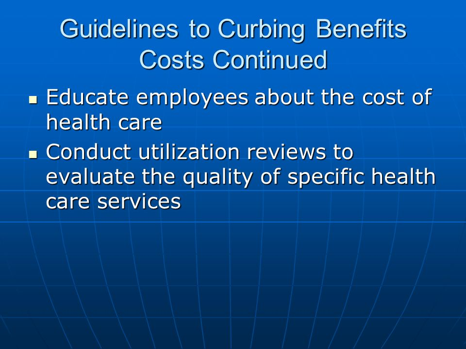 Guidelines to Curbing Benefits Costs Continued Educate employees about the cost of health care Educate employees about the cost of health care Conduct utilization reviews to evaluate the quality of specific health care services Conduct utilization reviews to evaluate the quality of specific health care services