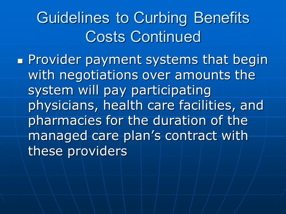 Guidelines to Curbing Benefits Costs Continued Provider payment systems that begin with negotiations over amounts the system will pay participating physicians, health care facilities, and pharmacies for the duration of the managed care plan's contract with these providers Provider payment systems that begin with negotiations over amounts the system will pay participating physicians, health care facilities, and pharmacies for the duration of the managed care plan's contract with these providers