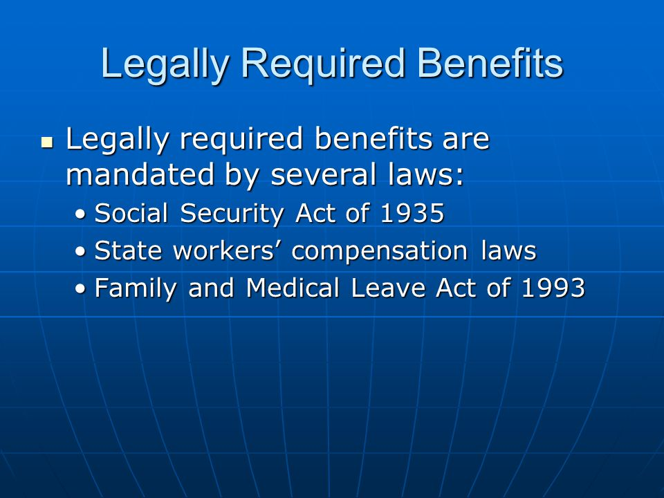Legally Required Benefits Legally required benefits are mandated by several laws: Legally required benefits are mandated by several laws: Social Security Act of 1935Social Security Act of 1935 State workers' compensation lawsState workers' compensation laws Family and Medical Leave Act of 1993Family and Medical Leave Act of 1993