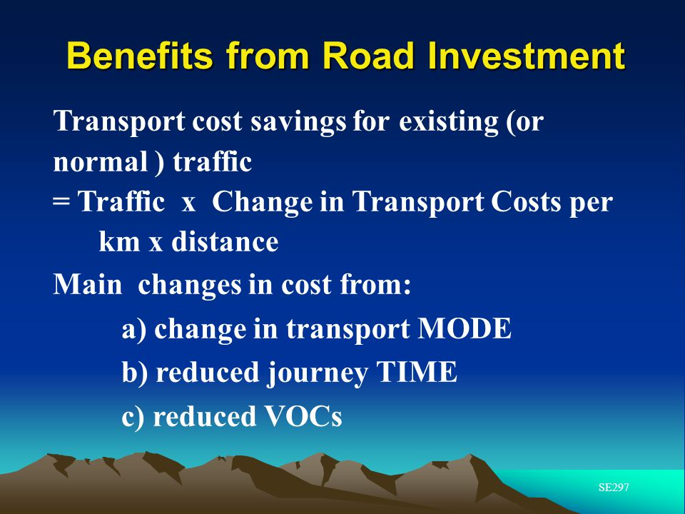 Benefits from Road Investment Transport cost savings for existing (or normal ) traffic = Traffic x Change in Transport Costs per km x distance Main ch