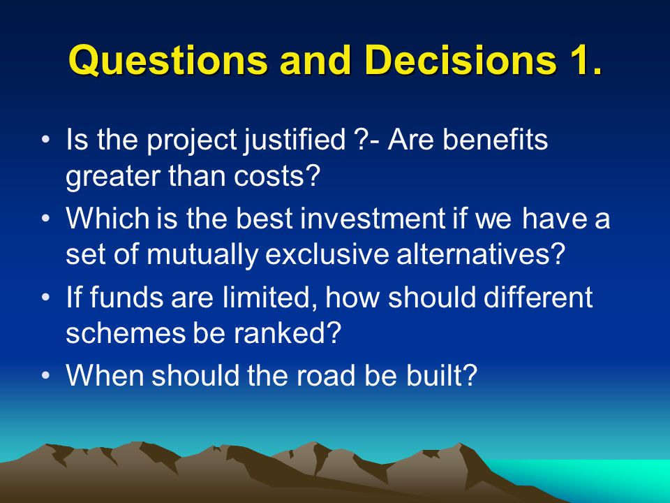 Questions and Decisions 1. Is the project justified ?- Are benefits greater than costs? Which is the best investment if we have a set of mutually excl