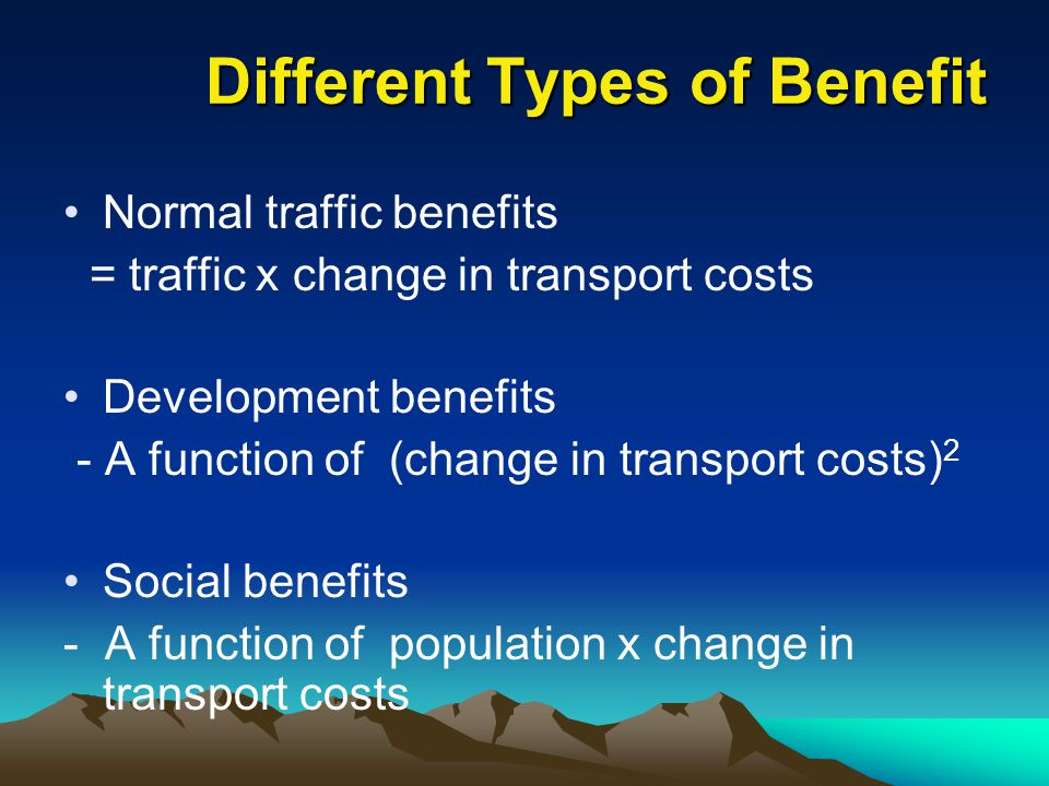 Different Types of Benefit Normal traffic benefits = traffic x change in transport costs Development benefits - A function of (change in transport cos