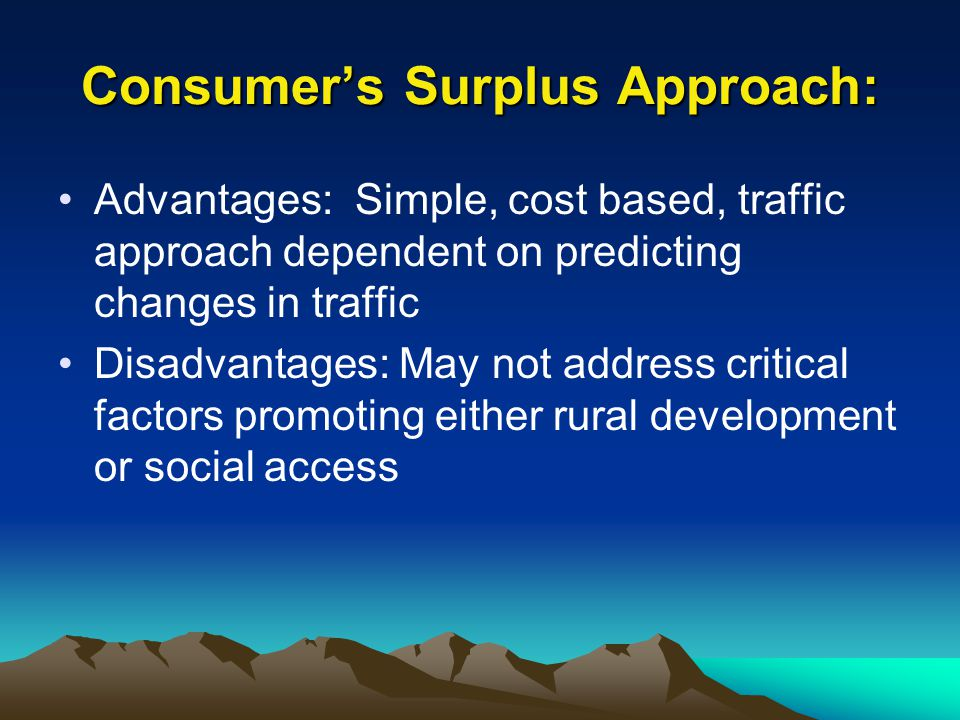 Consumer's Surplus Approach: Advantages: Simple, cost based, traffic approach dependent on predicting changes in traffic Disadvantages: May not addres