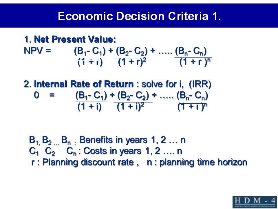 1. Net Present Value: NPV = (B 1 - C 1 ) + (B 2 - C 2 ) + ….. (B n - C n ) (1 + r) (1 + r) 2 (1 + r ) n 2. Internal Rate of Return : solve for i, (IRR
