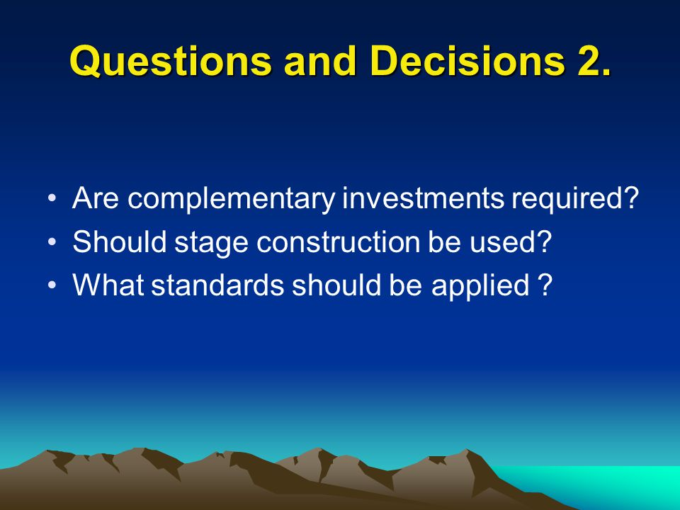 Questions and Decisions 2. Are complementary investments required? Should stage construction be used? What standards should be applied ?