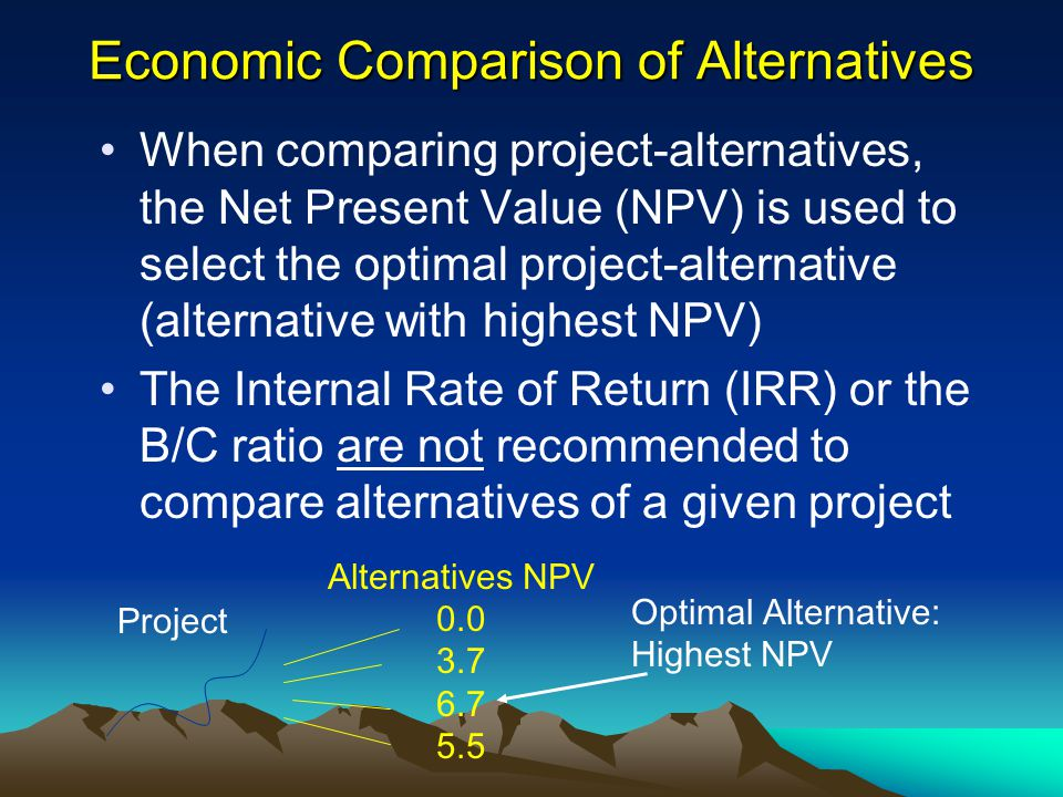 Economic Comparison of Alternatives When comparing project-alternatives, the Net Present Value (NPV) is used to select the optimal project-alternative