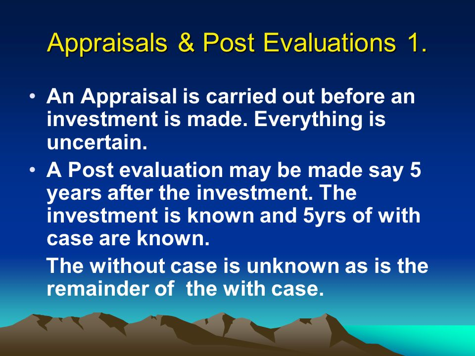 Appraisals & Post Evaluations 1. An Appraisal is carried out before an investment is made. Everything is uncertain. A Post evaluation may be made say
