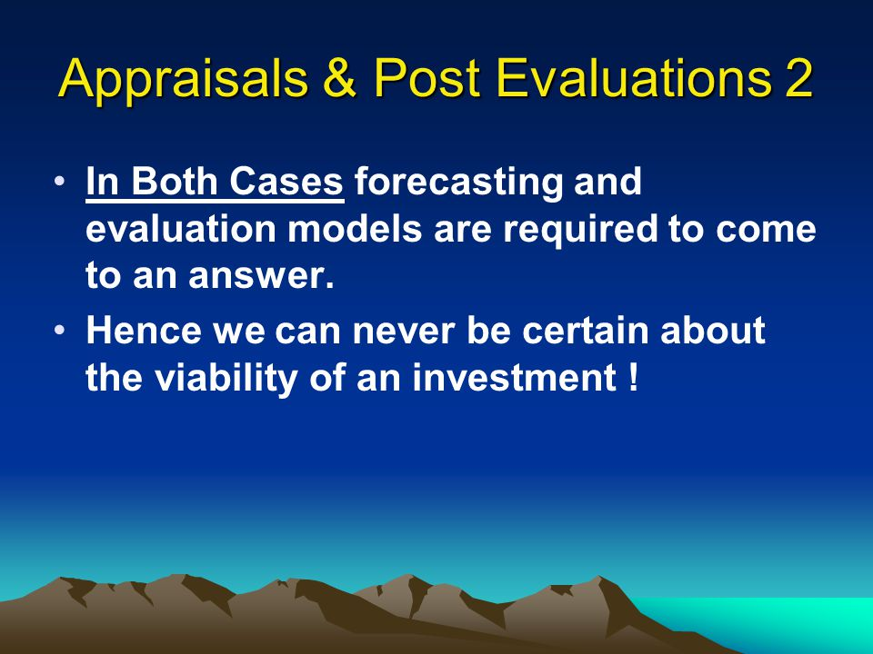 Appraisals & Post Evaluations 2 In Both Cases forecasting and evaluation models are required to come to an answer. Hence we can never be certain about