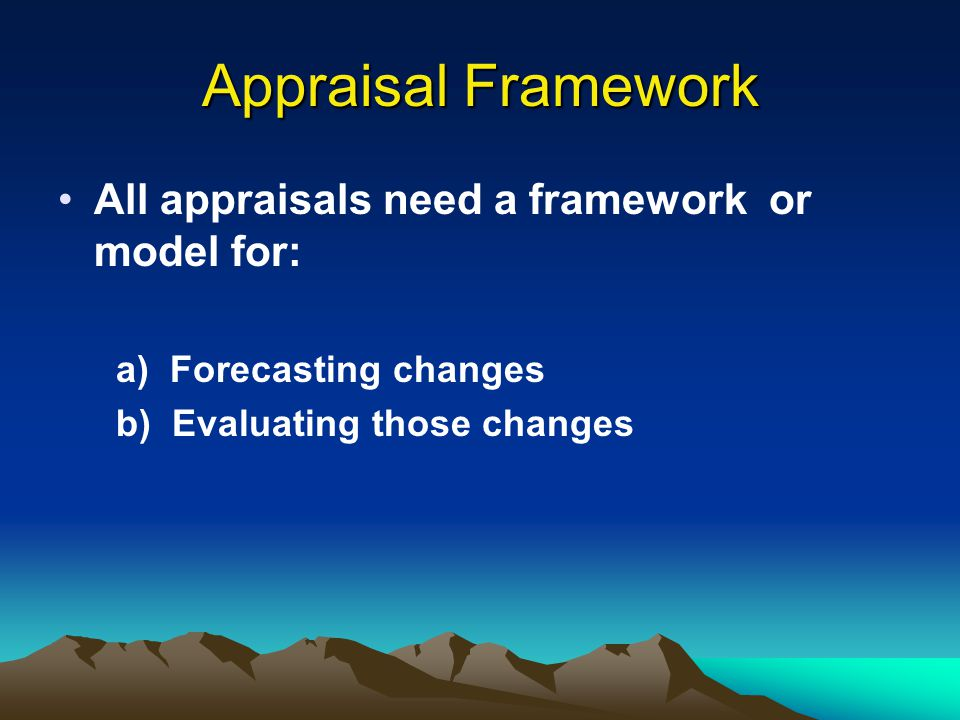 Appraisal Framework All appraisals need a framework or model for: a) Forecasting changes b) Evaluating those changes