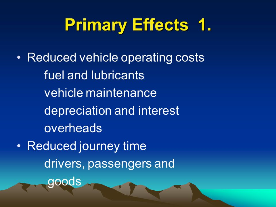 Primary Effects 1. Reduced vehicle operating costs fuel and lubricants vehicle maintenance depreciation and interest overheads Reduced journey time dr