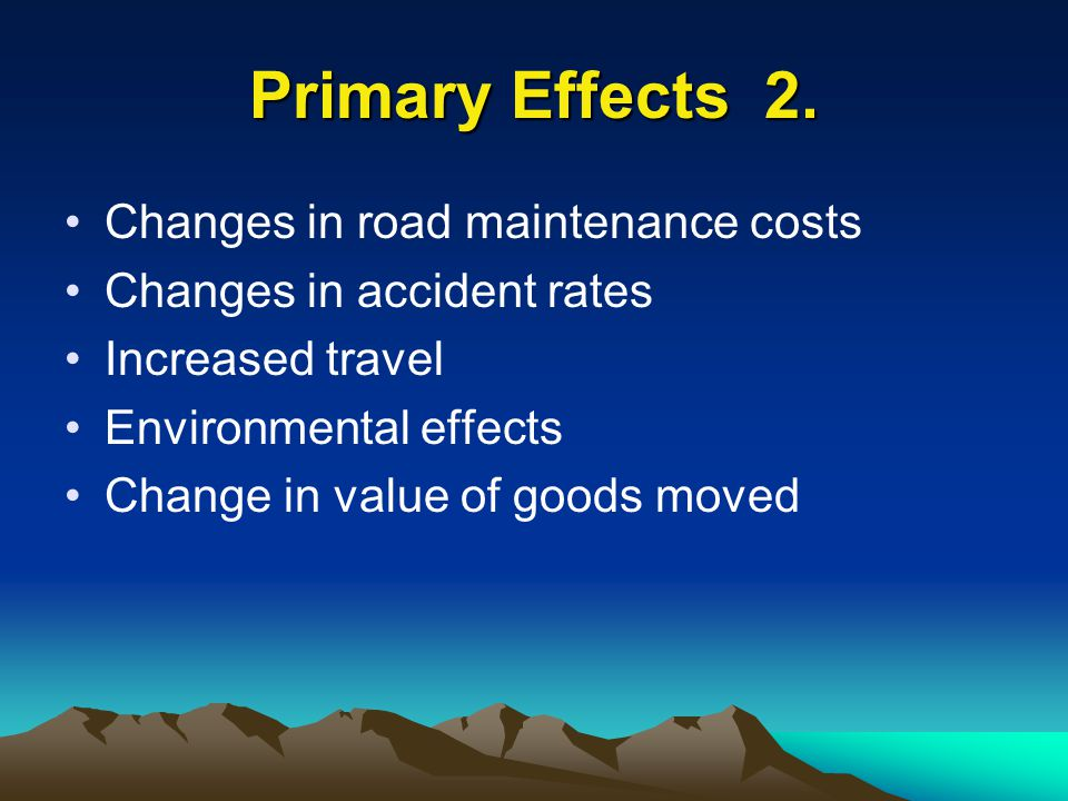 Primary Effects 2. Changes in road maintenance costs Changes in accident rates Increased travel Environmental effects Change in value of goods moved