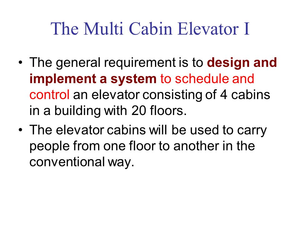 The Multi Cabin Elevator I The general requirement is to design and implement a system to schedule and control an elevator consisting of 4 cabins in a building with 20 floors.