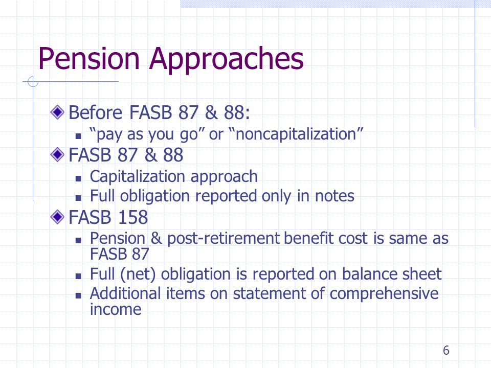 "6 Pension Approaches Before FASB 87 & 88: ""pay as you go"" or ""noncapitalization"" FASB 87 & 88 Capitalization approach Full obligation reported only in"