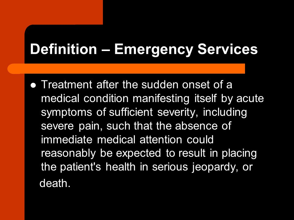 Definition – Emergency Services Treatment after the sudden onset of a medical condition manifesting itself by acute symptoms of sufficient severity, including severe pain, such that the absence of immediate medical attention could reasonably be expected to result in placing the patient s health in serious jeopardy, or death.