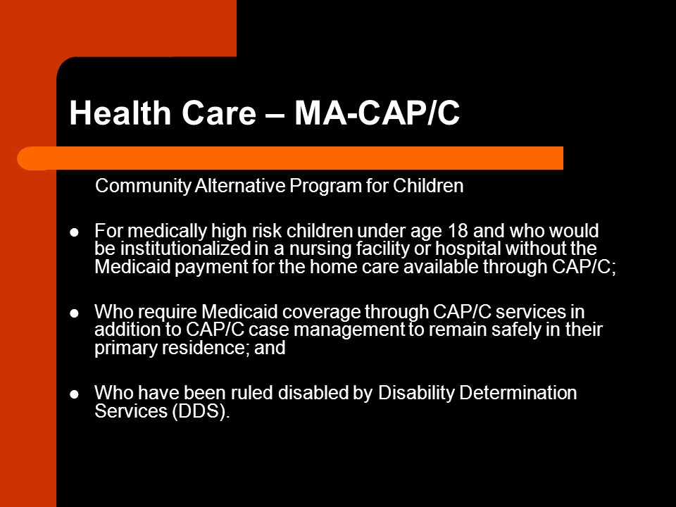 Health Care – MA-CAP/C Community Alternative Program for Children For medically high risk children under age 18 and who would be institutionalized in a nursing facility or hospital without the Medicaid payment for the home care available through CAP/C; Who require Medicaid coverage through CAP/C services in addition to CAP/C case management to remain safely in their primary residence; and Who have been ruled disabled by Disability Determination Services (DDS).