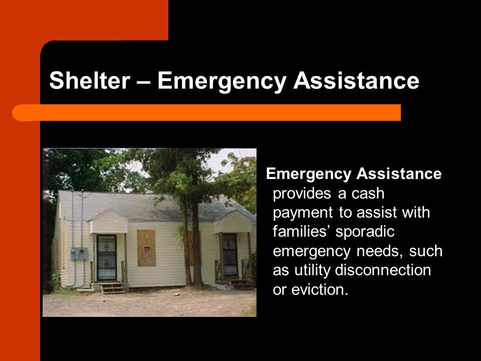 Shelter – Emergency Assistance Emergency Assistance provides a cash payment to assist with families' sporadic emergency needs, such as utility disconnection or eviction.