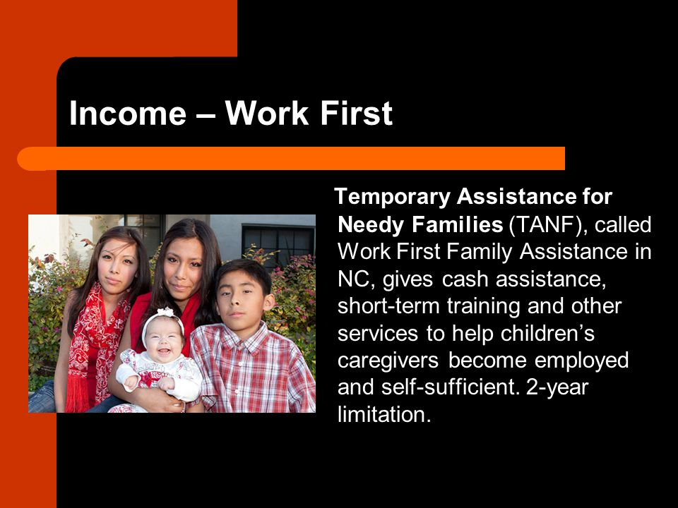 Income – Work First Temporary Assistance for Needy Families (TANF), called Work First Family Assistance in NC, gives cash assistance, short-term training and other services to help children's caregivers become employed and self-sufficient.