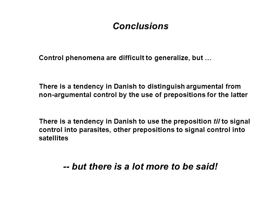 Conclusions Control phenomena are difficult to generalize, but … There is a tendency in Danish to distinguish argumental from non-argumental control by the use of prepositions for the latter There is a tendency in Danish to use the preposition til to signal control into parasites, other prepositions to signal control into satellites -- but there is a lot more to be said!