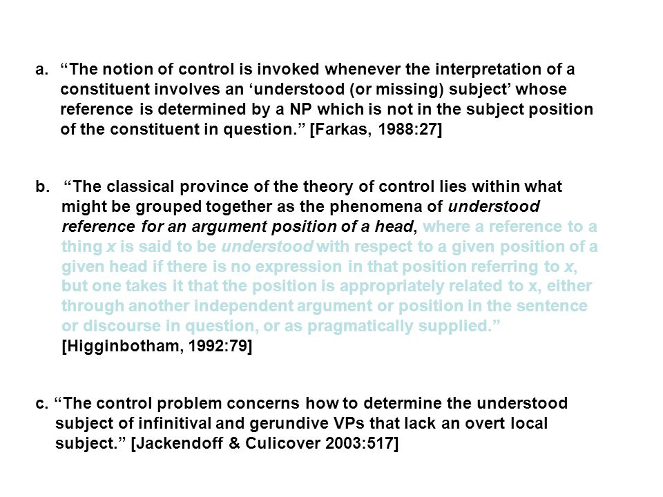 a. The notion of control is invoked whenever the interpretation of a constituent involves an 'understood (or missing) subject' whose reference is determined by a NP which is not in the subject position of the constituent in question. [Farkas, 1988:27] b.